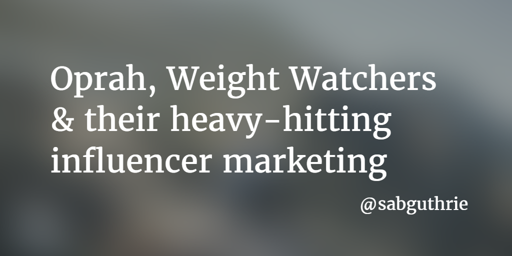 Oprah, Weight Watchers & their heavy-hitting influencer marketing www.sabguthrie.info