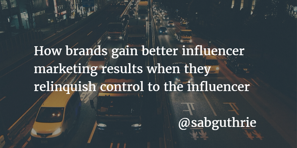 How brands gain better influencer marketing results when they relinquish control to the influencer scott guthrie / sabguthrie