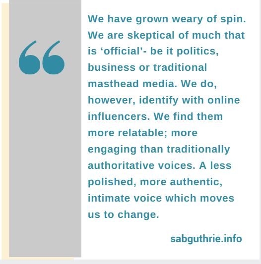 We have grown weary of spin. We are skeptical of much that is 'official' be it politics, business or traditional masthead media. We do, however, identify with online influencers. We find them more relatable; more engaging than traditionally authoritative voices. A less polished, more authentic, intimate voice which moves us to change.