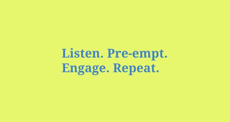 Listen. Pre-empt. Engage. Repeat
