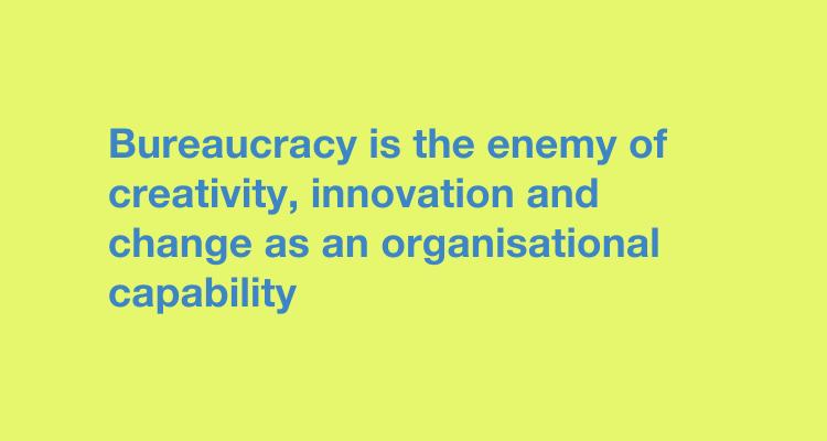 Bureaucracy is the enemy of creativity, innovation and change as an organisational capability