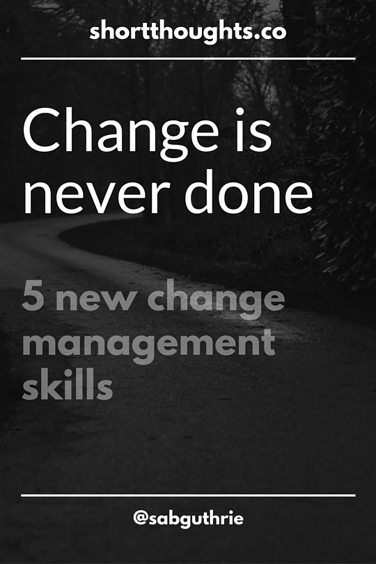 change is never done: five new change management skills www.sabguthrie.info