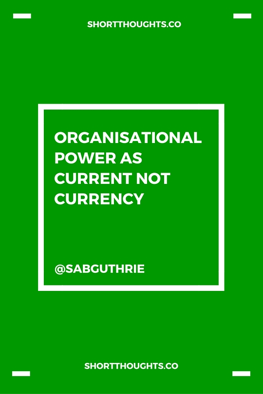 Organisational power as current not currency http://sabguthrie.info