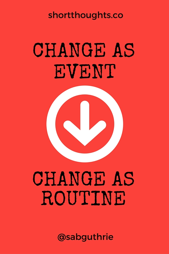 From change as event to change as routine http://sabguthrie.info