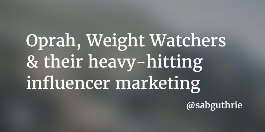 Oprah, Weight Watchers & their heavy-hitting influencer marketing www.sabguthrie.info