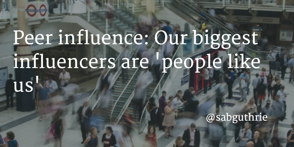 Peer influence Our biggest influencers are 'people like us'