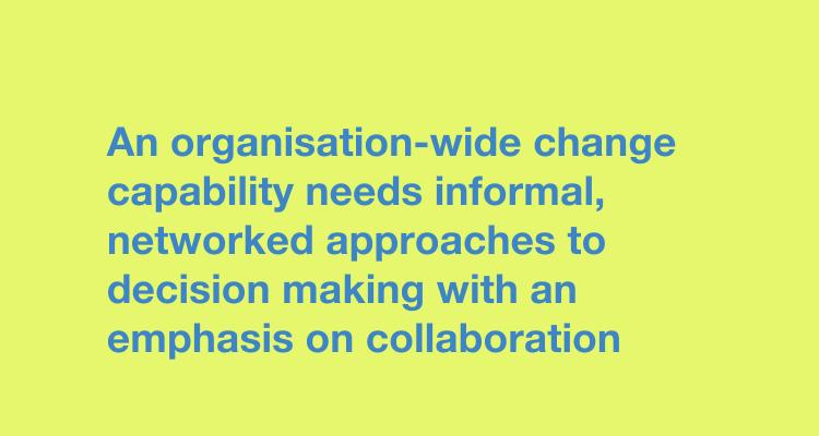 An organisation-wide change capability needs informal, networked approaches to decision making with an emphasis on collaboration