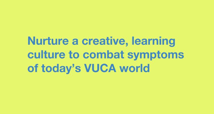 Nurture a creative, learning culture to combat symptoms of today's VUCA world  creative teams
